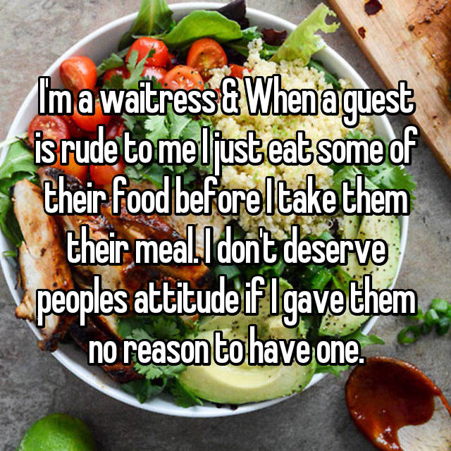 I'm a waitress & When a guest is rude to me I just eat some of their food before I take them their meal. I don't deserve peoples attitude if I gave them no reason to have one.