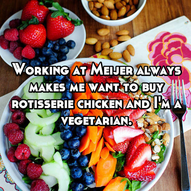 Working at Meijer always makes me want to buy rotisserie chicken and I'm a vegetarian.