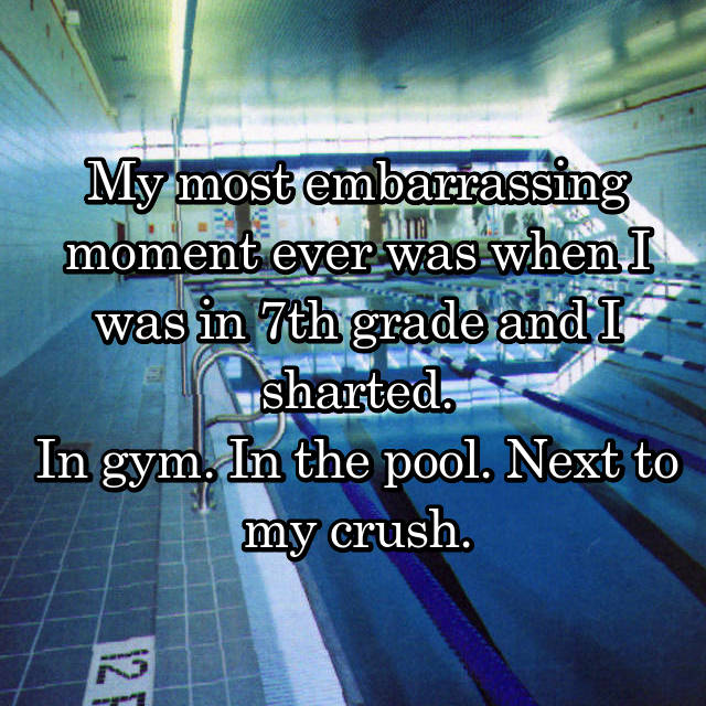 My most embarrassing moment ever was when I was in 7th grade and I sharted. In gym. In the pool. Next to my crush.
