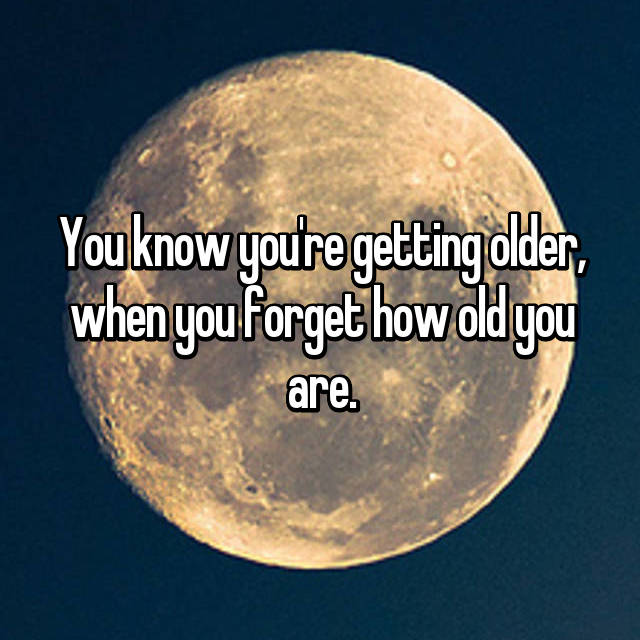 You know you're getting older, when you forget how old you are.