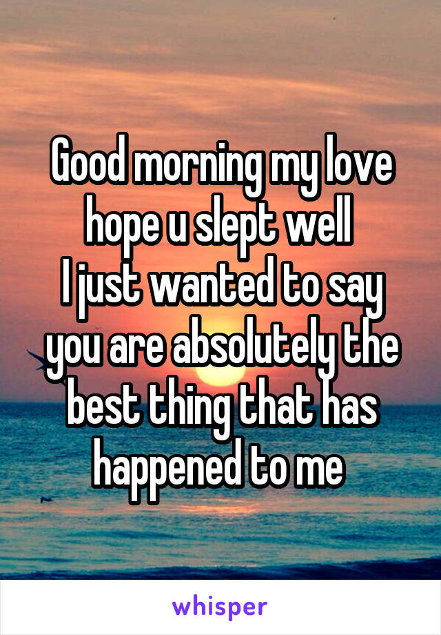 Good Morning My Love I Hope You Slept Well : Good morning my love hope u slept well i just wanted to