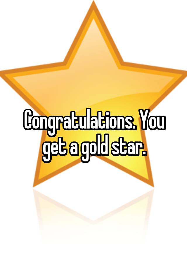 Congratulations You Get A Gold Star