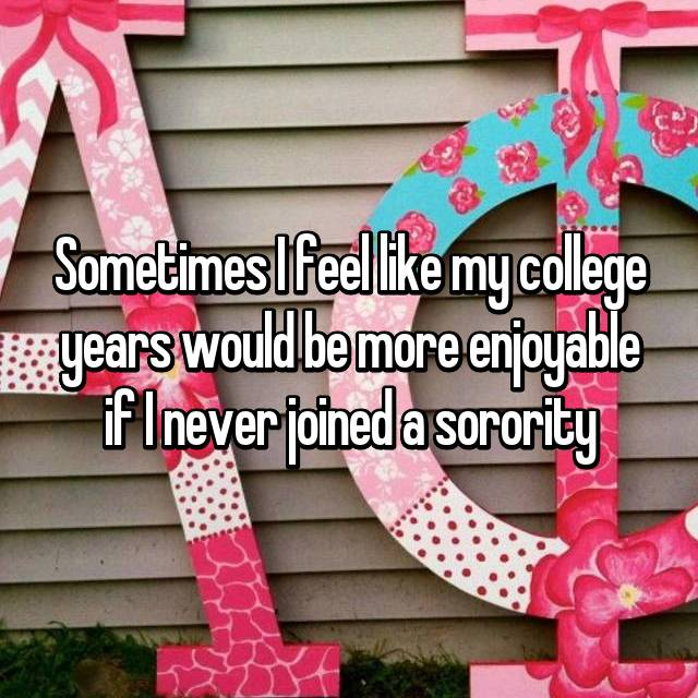 Sometimes I feel like my college years would be more enjoyable if I never joined a sorority