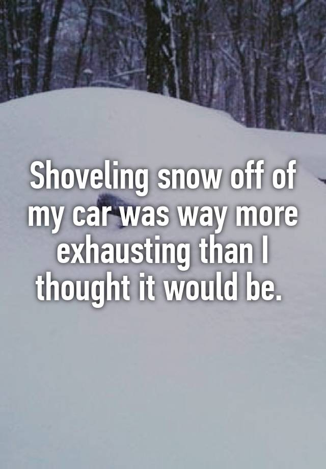Shoveling snow off of my car was way more exhausting than I thought it would be.