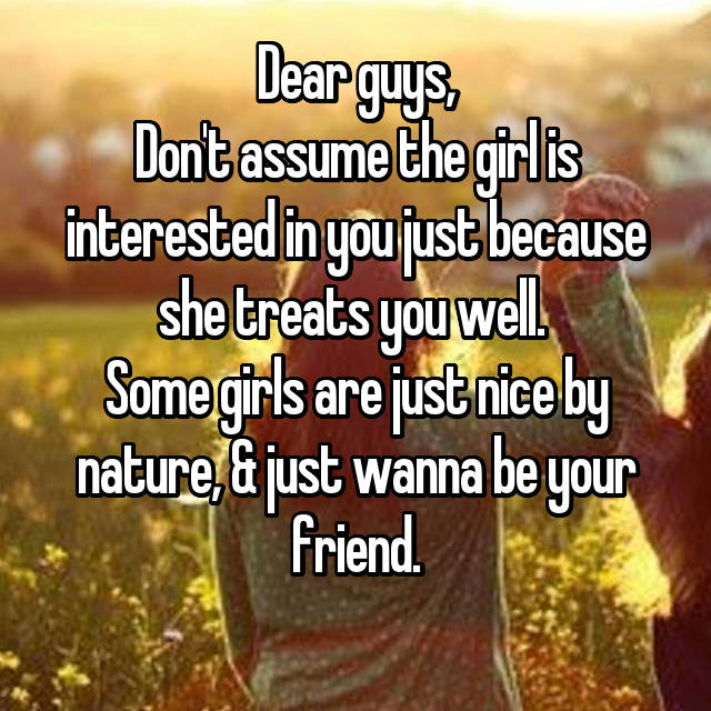 Dear guys, Don't assume the girl is interested in you just because she treats you well.  Some girls are just nice by nature, & just wanna be your friend.