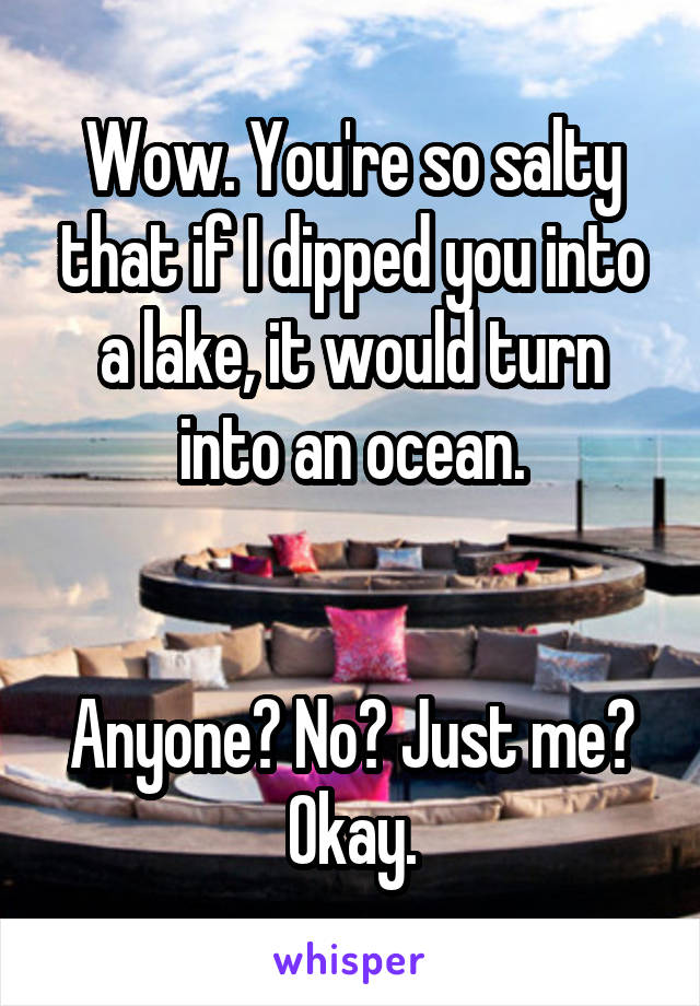 Wow. You're so salty that if I dipped you into a lake, it ... Youre Salty