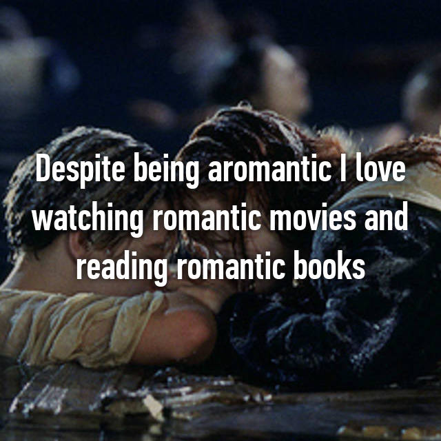 Despite being aromantic I love watching romantic movies and reading romantic books