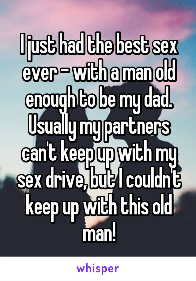 I just had the best sex ever - with a man old enough to be my dad. Usually