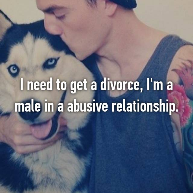 I need to get a divorce, I'm a male in a abusive relationship.