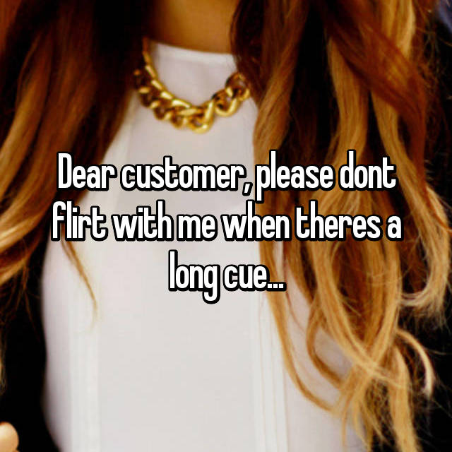 Dear customer, please dont flirt with me when theres a long cue...