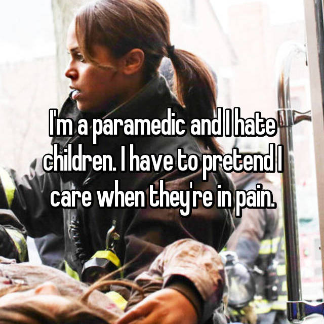 I'm a paramedic and I hate children. I have to pretend I care when they're in pain.