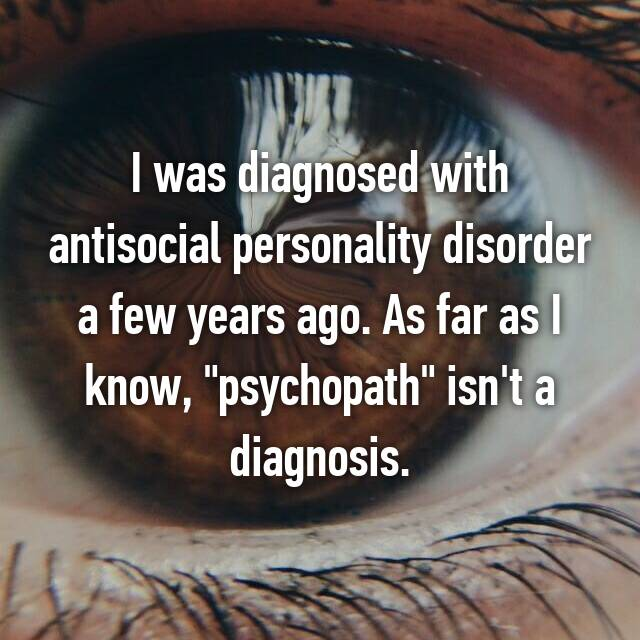 """I was diagnosed with antisocial personality disorder a few years ago. As far as I know, """"psychopath"""" isn't a diagnosis."""