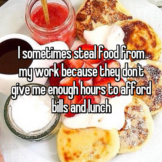 I sometimes steal food from my work because they don't give me enough hours to afford bills and lunch