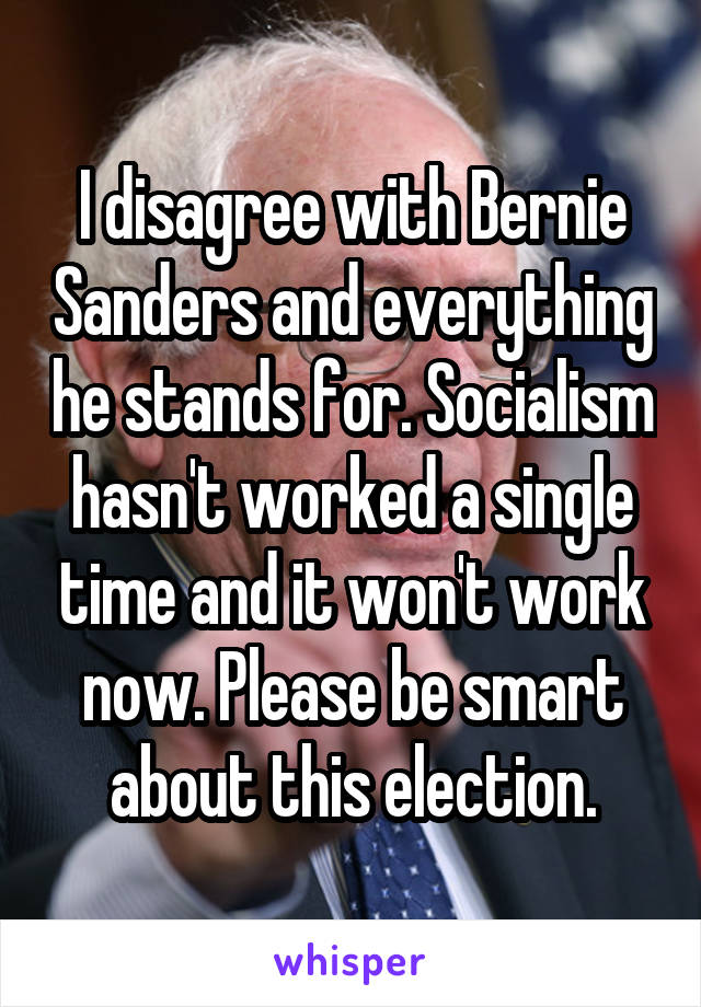 I disagree with Bernie Sanders and everything he stands for. Socialism hasn
