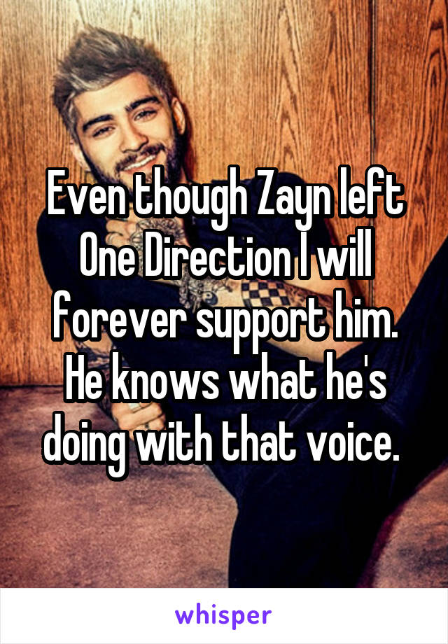 Even though Zayn left One Direction I will forever support him. He knows what he