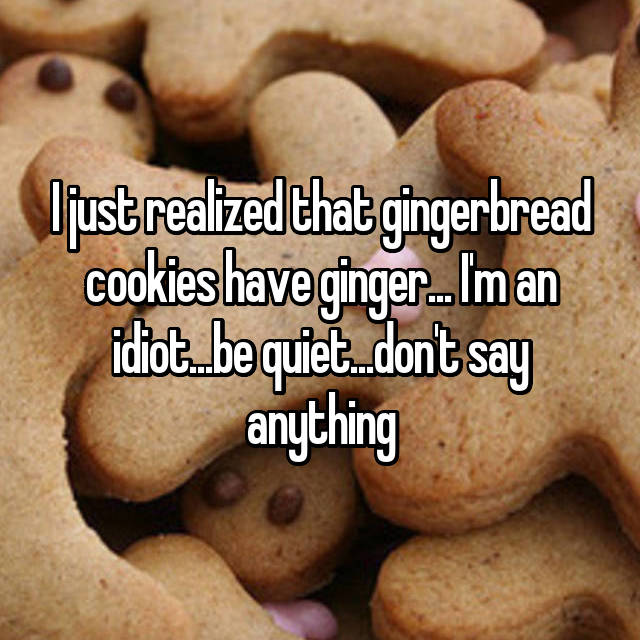 I just realized that gingerbread cookies have ginger... I'm an idiot...be quiet...don't say anything