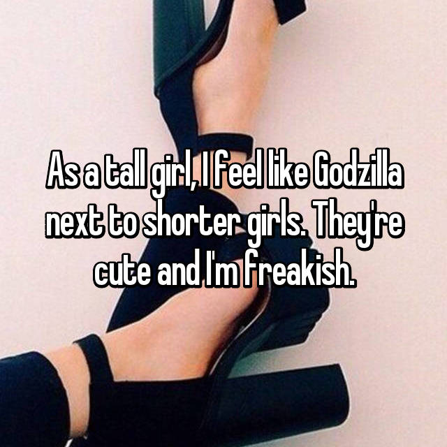 As a tall girl, I feel like Godzilla next to shorter girls. They're cute and I'm freakish.