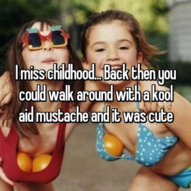 I miss childhood... Back then you could walk around with a kool aid mustache and it was cute
