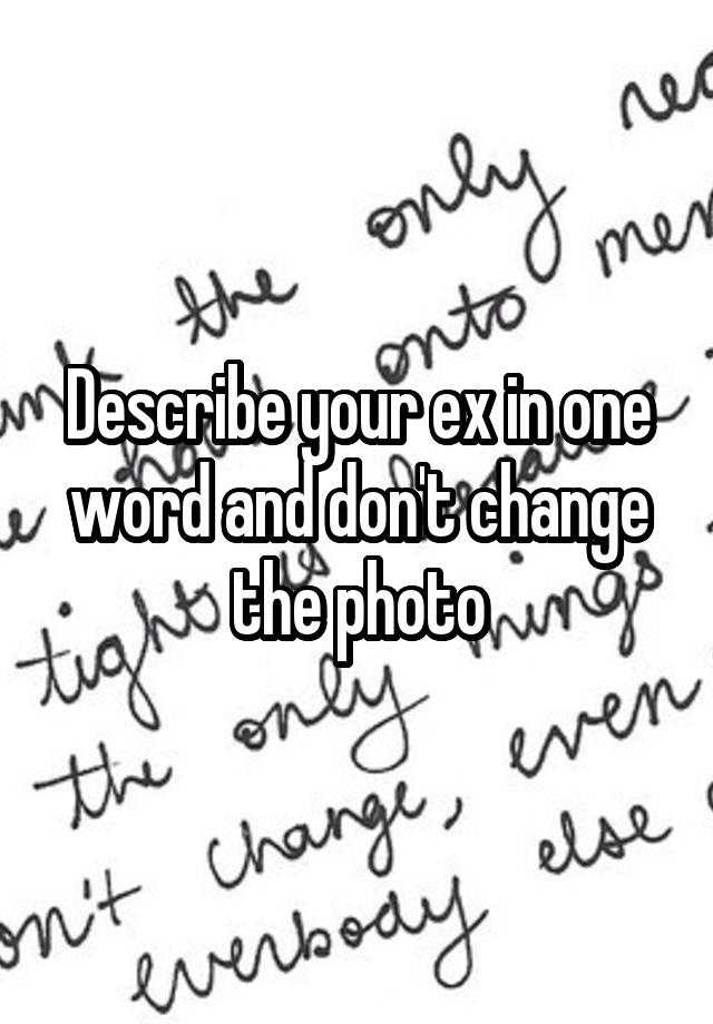 Describe your ex in one word and don't change the photo