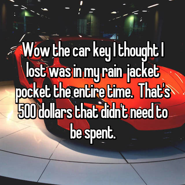Wow the car key I thought I lost was in my rain  jacket pocket the entire time.  That's 500 dollars that didn't need to be spent.