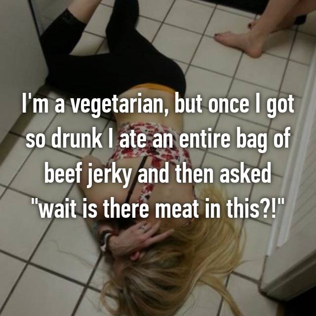 """I'm a vegetarian, but once I got so drunk I ate an entire bag of beef jerky and then asked """"wait is there meat in this?!"""""""