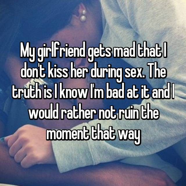 My girlfriend gets mad that I don't kiss her during sex. The truth is I know I'm bad at it and I would rather not ruin the moment that way😓