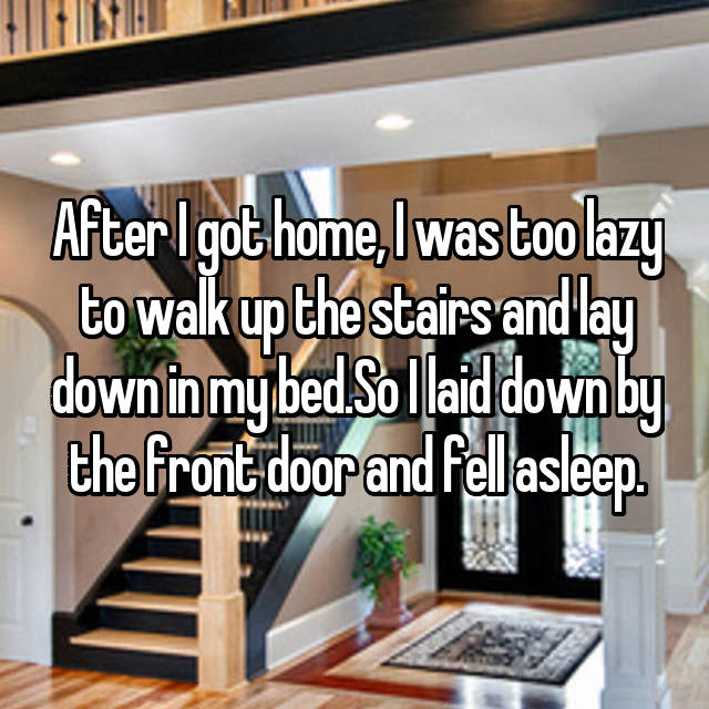After I got home, I was too lazy to walk up the stairs and lay down in my bed.So I laid down by the front door and fell asleep.