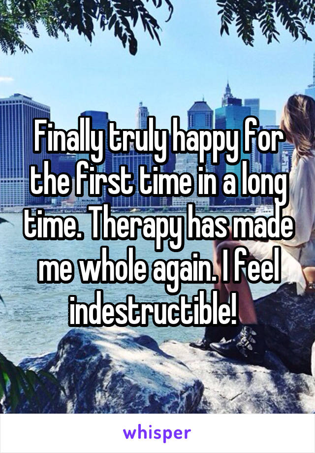Finally truly happy for the first time in a long time. Therapy has made me whole again. I feel indestructible!