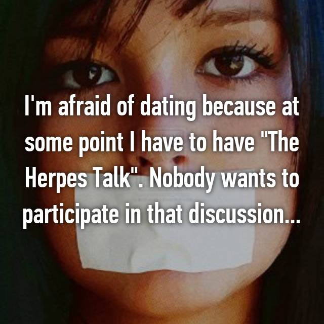 """I'm afraid of dating because at some point I have to have """"The Herpes Talk"""". Nobody wants to participate in that discussion..."""
