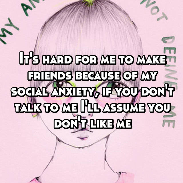 It's hard for me to make friends because of my social anxiety, if you don't talk to me I'll assume you don't like me