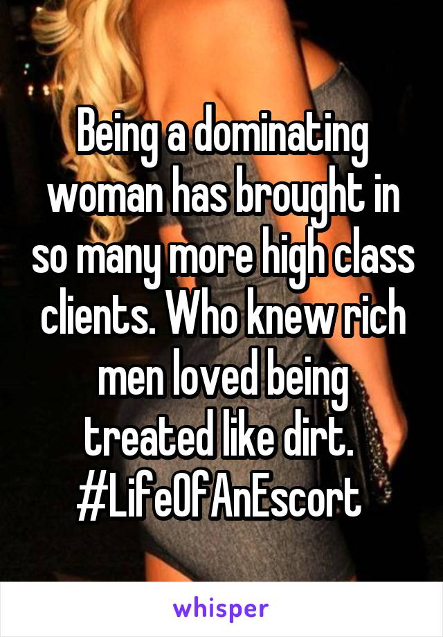 Being a dominating woman has brought in so many more high class clients. Who knew rich men loved being treated like dirt.  #LifeOfAnEscort