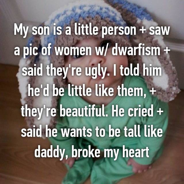 My son is a little person + saw a pic of women w/ dwarfism + said they're ugly. I told him he'd be little like them, + they're beautiful. He cried + said he wants to be tall like daddy, broke my heart