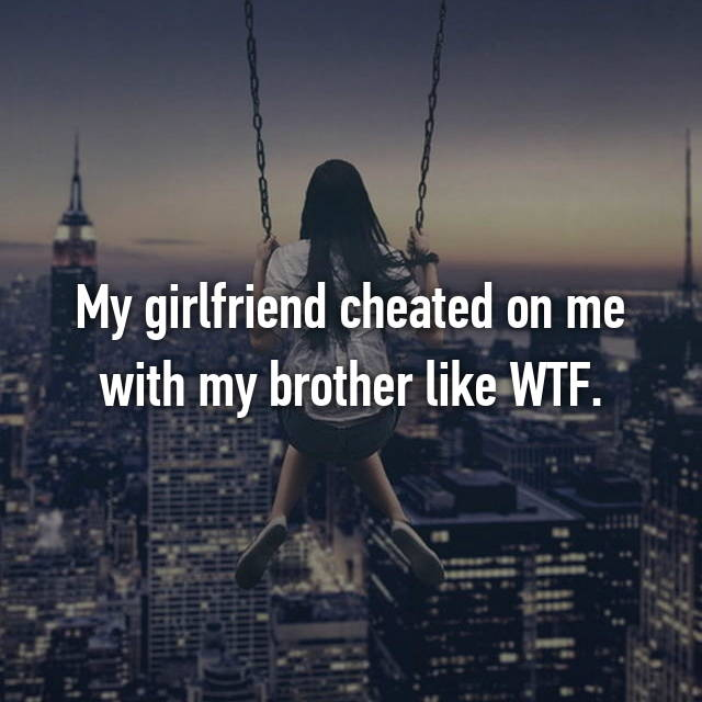 My girlfriend cheated on me with my brother like WTF.