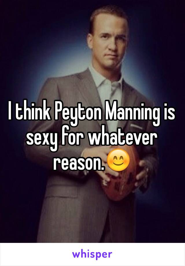 I think Peyton Manning is sexy for whatever reason.��