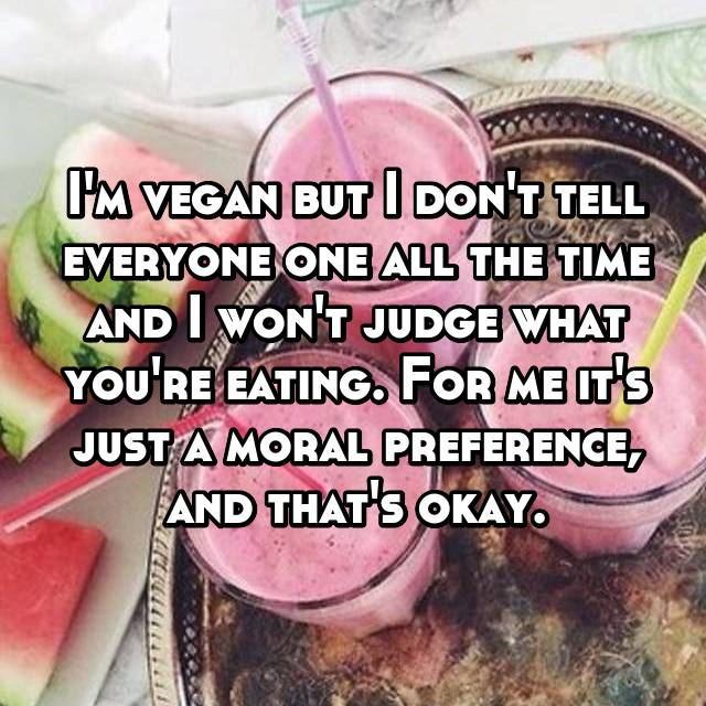 I'm vegan but I don't tell everyone one all the time and I won't judge what you're eating. For me it's just a moral preference, and that's okay.