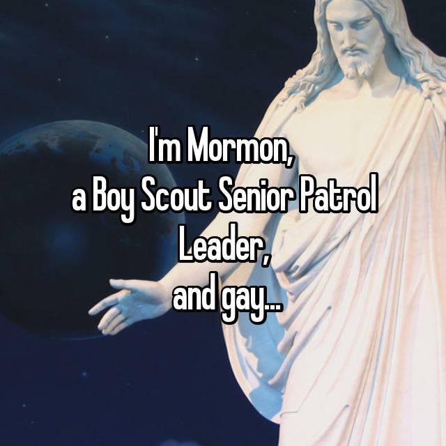 I'm Mormon,  a Boy Scout Senior Patrol Leader,  and gay...
