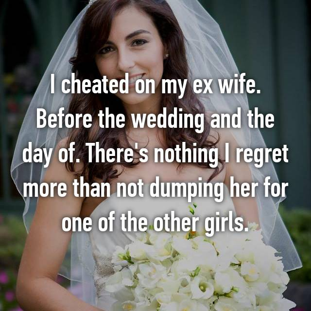 I cheated on my ex wife. Before the wedding and the day of. There's nothing I regret more than not dumping her for one of the other girls.