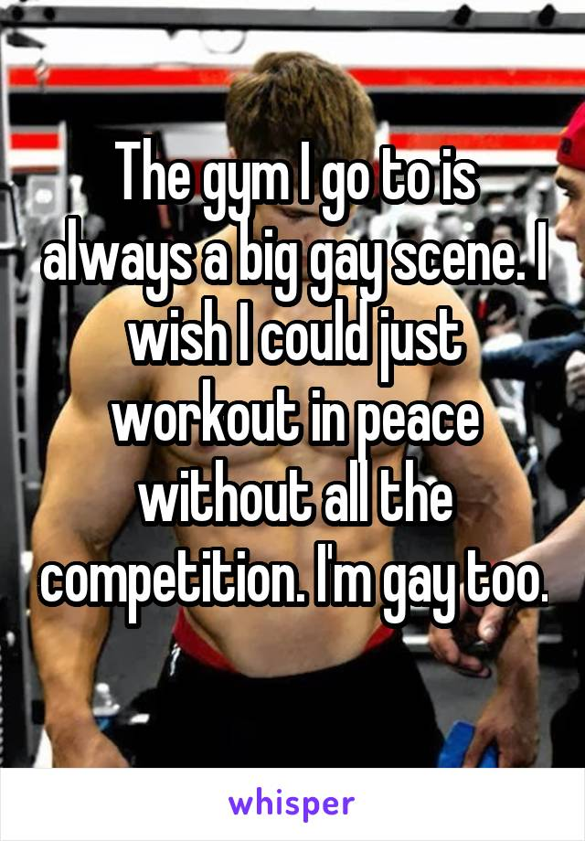 The gym I go to is always a big gay scene. I wish I could just workout in peace without all the competition. I