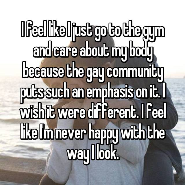 I feel like I just go to the gym and care about my body because the gay community puts such an emphasis on it. I wish it were different. I feel like I'm never happy with the way I look.