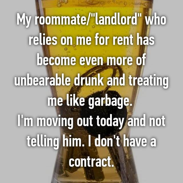 "My roommate/""landlord"" who relies on me for rent has become even more of unbearable drunk and treating me like garbage.  I'm moving out today and not telling him. I don't have a contract."