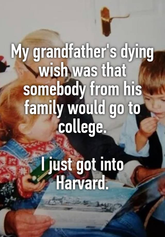 My grandfather's dying wish was that somebody from his family would go to college.  I just got into Harvard.