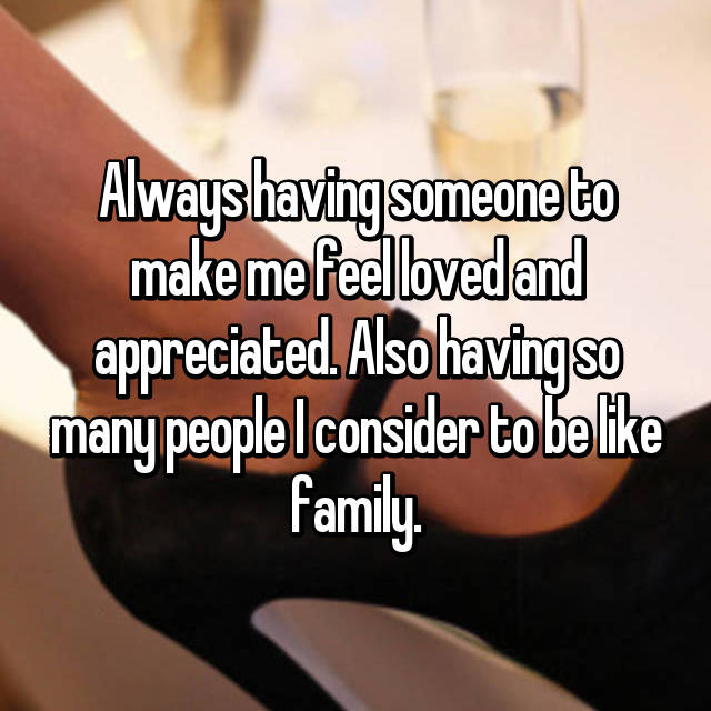Always having someone to make me feel loved and appreciated. Also having so many people I consider to be like family.