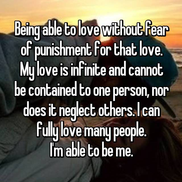 Being able to love without fear of punishment for that love. My love is infinite and cannot be contained to one person, nor does it neglect others. I can fully love many people. I'm able to be me.