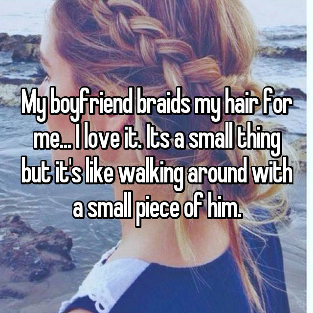 My boyfriend braids my hair for me... I love it. Its a small thing but it's like walking around with a small piece of him.