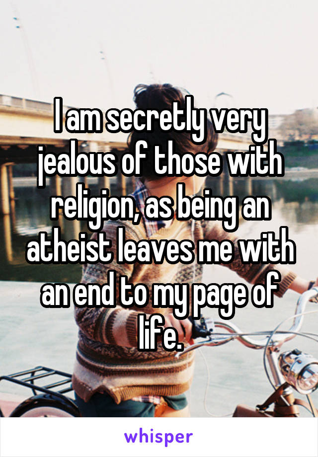 I am secretly very jealous of those with religion, as being an atheist leaves me with an end to my page of life.
