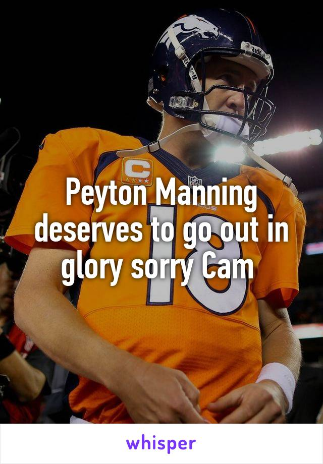 Peyton Manning deserves to go out in glory sorry Cam