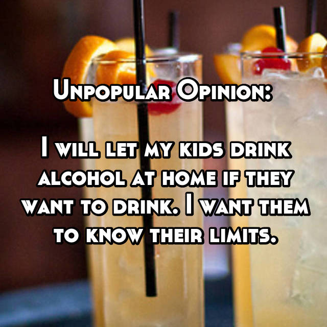 Unpopular Opinion:   I will let my kids drink alcohol at home if they want to drink. I want them to know their limits.