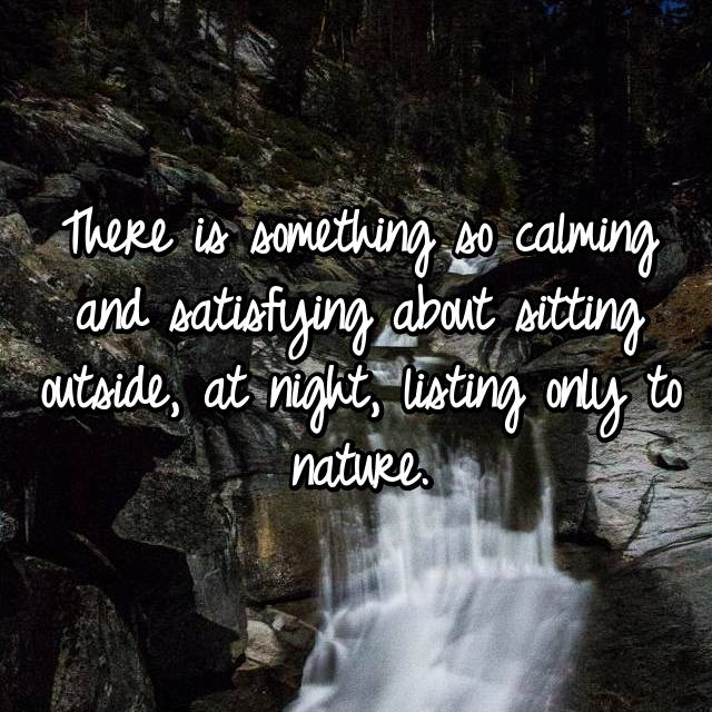 There is something so calming and satisfying about sitting outside, at night, listing only to nature.