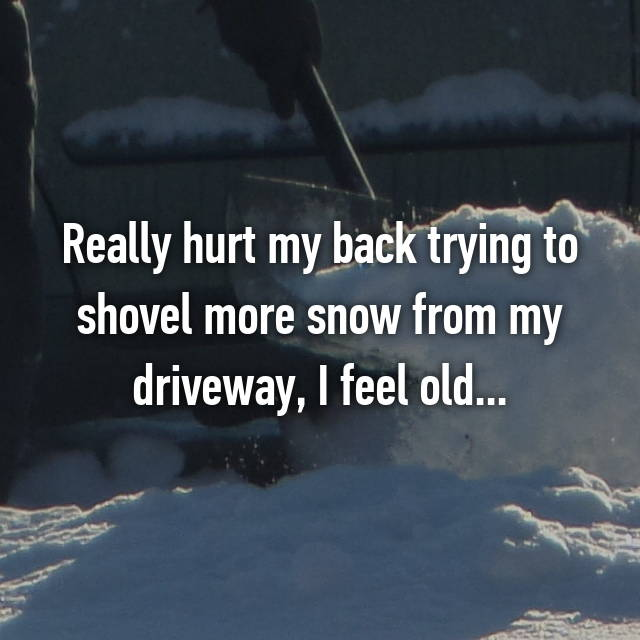 Really hurt my back trying to shovel more snow from my driveway, I feel old... 😑