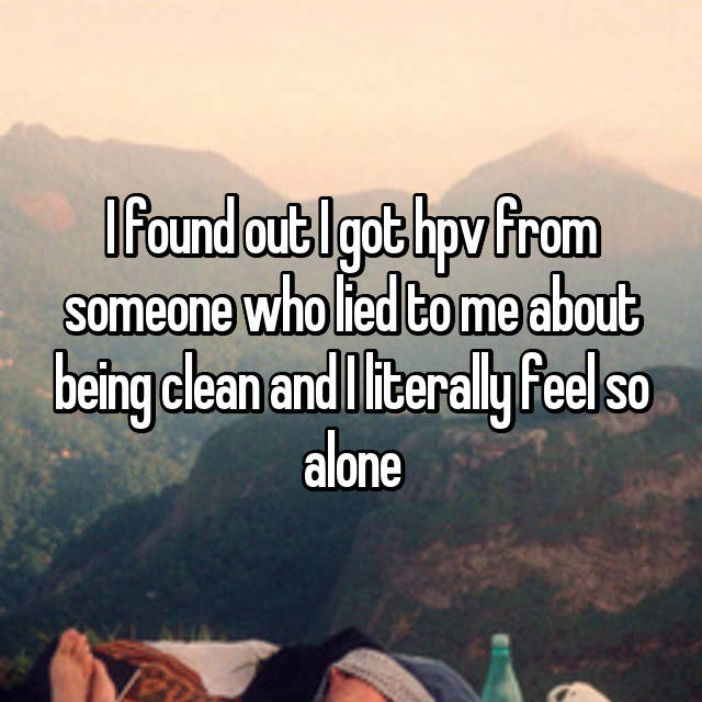 I found out I got hpv from someone who lied to me about being clean and I literally feel so alone